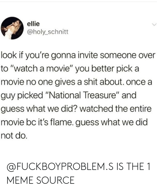 "meme source: ellie  @holy_schnitt  look if you're gonna invite someone over  to ""watch a movie"" you better pick a  movie no one gives a shit about. once a  guy picked ""National Treasure"" and  guess what we did? watched the entire  movie bc it's flame. guess what we did  not do @FUCKBOYPROBLEM.S IS THE 1 MEME SOURCE"
