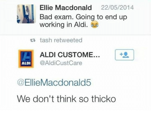 Bad, Ups, and Work: Ellie Macdonald  22/05/2014  Bad exam. Going to end up  working in Aldi  13 tash retweeted  ALDI CUSTOME...  @Aldicust Care  ALDI  @Ellie Macdonald5  We don't think so thicko