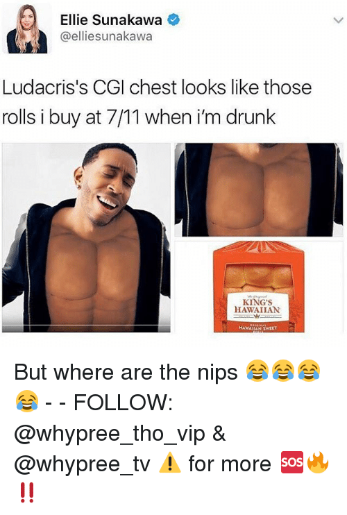 7/11, Drunk, and Memes: Ellie Sunakawa  @elliesunakawa  Ludacris's CGI chest looks like those  rolls i buy at 7/11 when i'm drunk  KING'S  HAWAIIAN  HAWAIIAN 5WEET But where are the nips 😂😂😂😂 - - FOLLOW: @whypree_tho_vip & @whypree_tv ⚠️ for more 🆘🔥‼️
