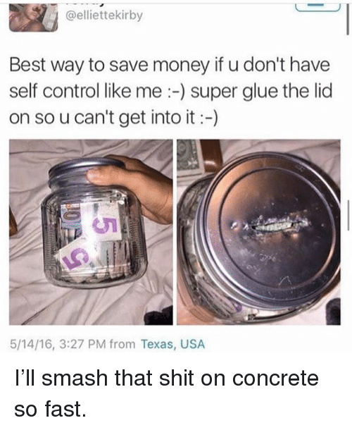 Memes, Money, and Shit: @elliettekirby  Best way to save money if u don't have  self control like me:-) super glue the lid  on so u can't get into it-)  5/14/16, 3:27 PM from Texas, USA I'll smash that shit on concrete so fast.