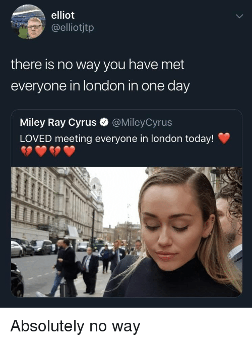 elliot: elliot  elliotjtp  there is no way you have met  everyone in london in one day  Miley Ray Cyrus  LOVED meeting everyone in london today!  @MileyCyrus Absolutely no way