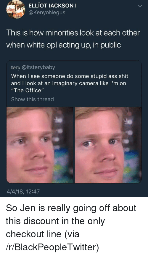 """Minorities: ELLIOT IACKSONI  @KenyoNegus  elieje  This is how minorities look at each other  when white ppl acting up, in public  tery @itsterybaby  When I see someone do some stupid ass shit  and I look at an imaginary camera like I'm on  """"The Office""""  Show this thread  4/4/18, 12:47 <p>So Jen is really going off about this discount in the only checkout line (via /r/BlackPeopleTwitter)</p>"""