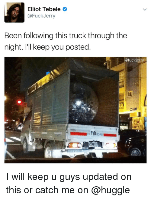 Jerri: Elliot Tebele  @Fuck Jerry  Been following this truck through the  night. I'll keep you posted  @fuck jerry  110 I will keep u guys updated on this or catch me on @huggle