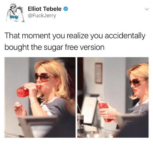 that moment you realize: Elliot Tebele  @Fuck Jerry  That moment you realize you accidentally  bought the sugar free version