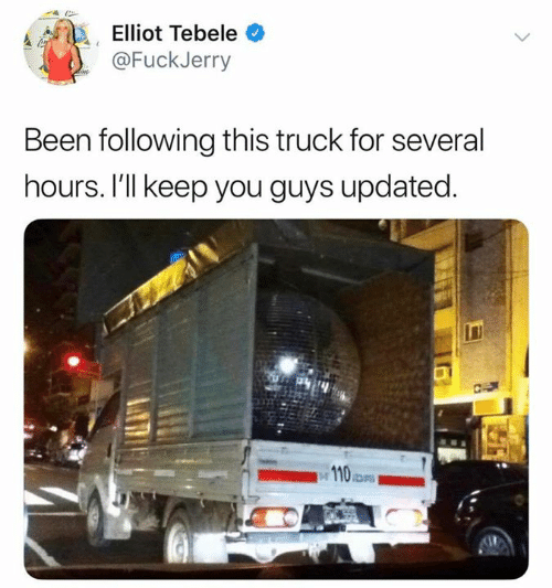 elliot: Elliot Tebele  @FuckJerry  Been following this truck for several  hours. I'll keep you guys updated.  23