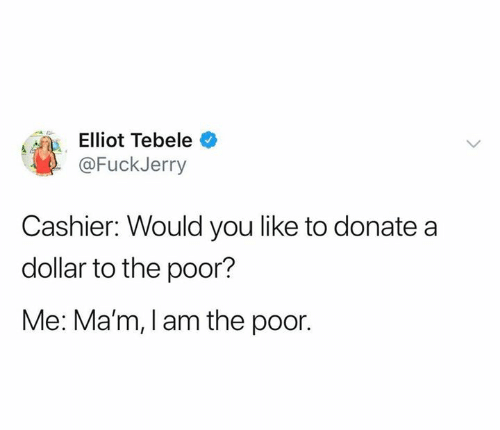Fuckjerry: Elliot Tebele  @FuckJerry  Cashier: Would you like to donate a  dollar to the poor?  Me: Ma'm, I am the poor.