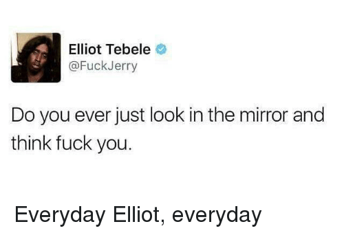 Fuck You, Memes, and Fuck: Elliot Tebele  @FuckJerry  Do you ever just look in the mirror and  think fuck you. Everyday Elliot, everyday