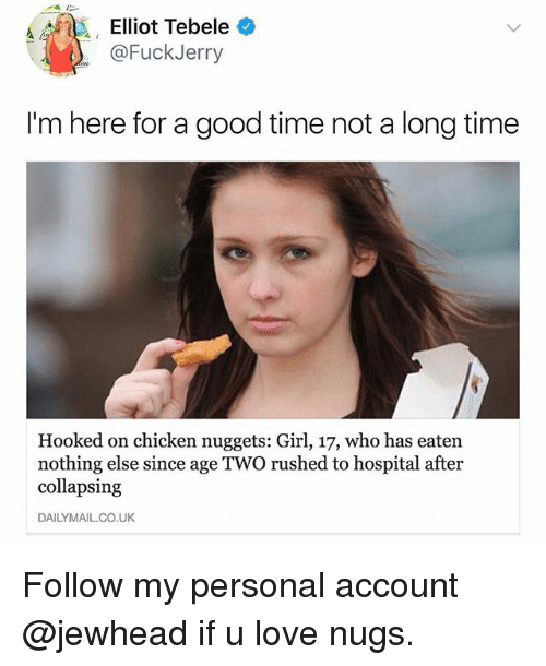 Fuckjerry: Elliot Tebele  @FuckJerry  I'm here for a good time not a long time  Hooked on chicken nuggets: Girl, 17, who has eaten  nothing else since age TWO rushed to hospital after  collapsing  DAILYMAIL.CO.UK Follow my personal account @jewhead if u love nugs.