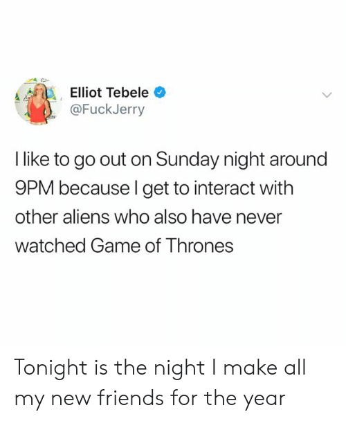 elliot: Elliot Tebele  @FuckJerry  l like to go out on Sunday night around  9PM because l get to interact with  other aliens who also have never  watched Game of Thrones Tonight is the night I make all my new friends for the year