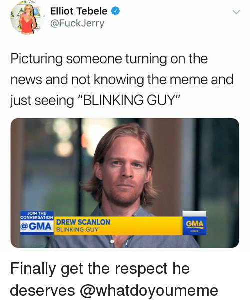 """Fuckjerry: Elliot Tebele *  @FuckJerry  Picturing someone turning on the  news and not knowing the meme and  just seeing """"BLINKING GUY""""  JOIN THE  CONVERSATION  DREW SCANLON  BLINKING GUY  GMA  GMA Finally get the respect he deserves @whatdoyoumeme"""