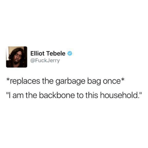 """Fuckjerry: Elliot Tebele  @FuckJerry  *replaces the garbage bag once*  """"I am the backbone to this household."""""""