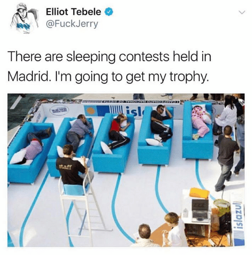 Fuckjerry: Elliot Tebele  @FuckJerry  There are sleeping contests held in  Madrid. I'm going to get my trophy.  sl  staff