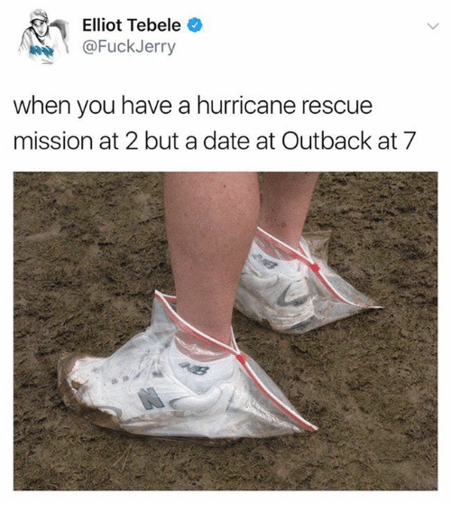 Fuckjerry: Elliot Tebele  @FuckJerry  when you have a hurricane rescue  mission at 2 but a date at Outback at 7