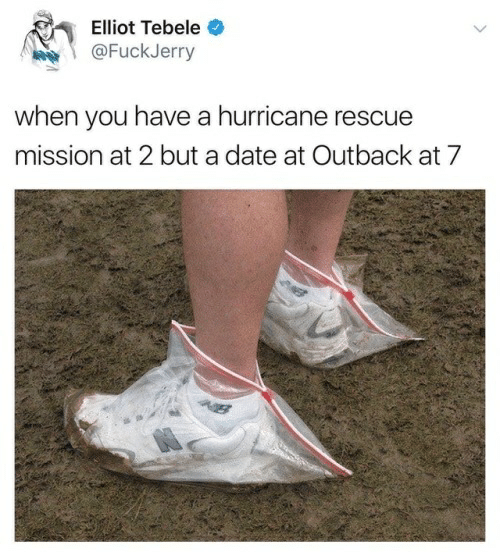 Fuckjerry: Elliot Tebele  @FuckJerry  when you have a hurricane rescue  mission at 2 but a date at Outback at 7  W8