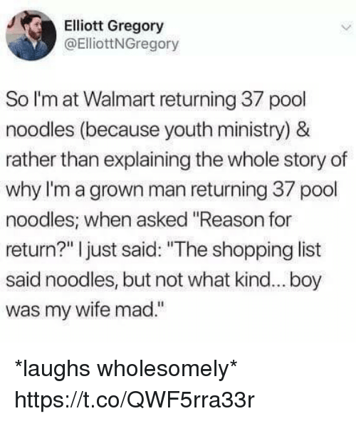 """Funny, Shopping, and Walmart: Elliott Gregory  @ElliottNGregory  So l'm at Walmart returning 37 pool  noodles (because youth ministry) &  rather than explaining the whole story of  why I'm a grown man returning 37 pool  noodles; when asked """"Reason for  return?"""" I just said: """"The shopping list  said noodles, but not what kind... boy  was my wife mad."""" *laughs wholesomely* https://t.co/QWF5rra33r"""