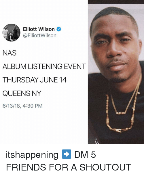 Friends, Memes, and Nas: Elliott Wilson  @Elliottilson  NAS  ALBUM LISTENING EVENT  THURSDAY JUNE14  QUEENS NY  6/13/18, 4:30 PM itshappening ➡️ DM 5 FRIENDS FOR A SHOUTOUT