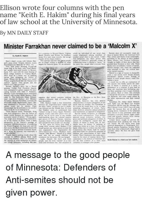 "malcom x: Ellison wrote four columns with the pen  name ""Keith E. Hakim"" during his final years  of law school at the University of Minnesota  By MN DAILY STAFF  Minister Farrakhan never claimed to be a 'Malcolm X  s a response to Howard Beach, Virginia which an individual of one racial class Racism does not necessarily mean an-  Beach, Smalley and Weisse, the Embassy causes displeasure among members of imus or hatred. Before the American Civil  By Keith E. Hakim  Suites Five and, most recently, the savage another racial class is not racism. Under War, whites and blacks lived comfortably  murder of two Asian children  ion,  black person who according to the diaries of slave holders  Here's what's wrong with Johnny az This upsurge indicates that young people speaks of America's genocidal crimes in Many whit  ard's piece titled ""Despite rhetoric, Louis are no longer willing to  Farrakhan is no Malcolm X"" (Nov. 17),  of their slaves that they  largess for material gains. It's an acknowl- the same way, people label everyone from granted them freedom in their wills. These  nflattering terms is labeled a ""racist"" In thought so hig  blacks were nevertheless victims of racism.  Hatred emerges only when the subjected  First, with police shooting 13-year-old  Asian kids in the back, with Yusef Hawk-  ins' racially motivated murder in Benson-  hurst, N.Y.. and with the mass beating of  black college students in Virginia Beach  there must be a better way of undoing  racism than castigating the Nation of  Islam. Whom did the Nation ever lynch?  Whose neighborhood did the Nation ever  redline? Against what peopie did the  Nation ever wage genocide?  class attempts to alter the vertical hier  archy racism requires  atred is a sign of racism in disequilib-  riumnot racism itself. Simply because  Farrakhan's speech evokes feelings of  ar  Second, Hazard's piece has a flawed  premise. Unlike Vice President Quayle  who attempted to garner support by asso-  ciating himself with John F. Kennedy  Minister Louis Farrakhan never associated  himself with al-Hajj Malik Shabazz (Ma  colm X). The Honorable Elijah Muham- edgment that power concedes nothing the Rev. Al Sharpton to the Rev. Jesse  mad resurrected Shabazz and Minister without a demand. And, of course, Sha- Jackson as ""racist  Farrakhan. Minister Farrakhan continues the bazz demanded  Honorable Elijah Muhammad's legacy Sha Fifth, Shabazz made a clear distinction characteristics. It means subjugation of oneanan  bazz abandoned it. Therefore. Minister Far between the imperialist/slave traders and racial class by another. For Farrakhan to  rakhan might not be another Elijah the other ""white"" peoples he met in Akebu be a racist he would have to be, at least  Muhammad. but he definitely is not another Lan (Africa) and the Middle East. It's true preaching subjugation of whites. Farra-  Malcom X. He never claimed to be  I would like to offer an explanation of  why anyone who boldly asserts the inter  ests of blacks is assailed as a racist, a  philanderer or a criminal. It goes back to  those old American laws forbidding any-  one from assisting a slave to gain freedom.  Any person, black or white, who attempts  to disrupt the slavocracy or white suprema  cist hierarchy will come under attack by  the white supremacists and their trained  Racism, however, has very. definite  Farrakhan, Dr. Abdul Aleem Muham-  mad, Spike Lee, the Black Law Student  Association (BLSA) and the Africana Stu-  dent Cultural Center (ASCC) have all come  under fire because they are all guiltyo  that Shabazz came to understand that khan, however, preaches cultural pluralisnm  helping slaves. Assistance o  Third, Hazard wrote, ""Ironically, King ""whites  was more progressive than the Nation of Algeria. Turkey and other places were not Racism means conspiracy to subjugate  Islam crowd because he understood the devils, but he never came to any similar  economic nature of racism."" Wrong again. understanding about the colonial masters planned social, economic, military, rel  The single most distinguishing characteris and slavers of Western Europe, America, gious and political subjugation of whites. It  tic of the Nation of Islam, from a black Australia, South Africa and Israel. Shabazz cannot be intelligently argued that the  perspective, is the Nation's message of still considered these people very devilish. Nation of Islam is doing this. In fact, ua  economic self-determination. Considering In fact, upon his return from Haff, a blacks have no history of harming or  the Power Program, the bean pies and the young white woman asked Shabazz if he subjecting whites as a class. On the other  fish stores, the black community knows the would permit any white person to join his hand, whites have it written into their very  Nation to have a definite economic thrust. ew organization, the Organization for Constitution that blacks shall be consid-  M. L. King. by contrast, was essentially a Afro-American Unity. Shabazz said, ered three-fifths of a person for purposes of e  social reformer  ing in Libya. Egypt, Palestine.  and repatriation, as opposed to integration.  class (slaves) is only permitted when that  assistance is severely limited, highly publi-  cized and actually bolsters white institu-  ub  1o  Certain forces sought to prevent Dr  Muhammad from speaking last week for  one reason: He rips slaves a  chemical dependence in Washington, D.C  Farrakhan because Farra-  khan does what is historically illegal and is  currently taboo: He frees the şlave from  Hazard attacks  maybe John Brown"" Brown is a white taxation and representation of their white  Fourth, there's nothing trendy about the man who led an armed rebellion to owners. Their Constitution also makes provi  upsurge in  concerning Shabazz. This is a response to Lastly, Hazard  the upsurge in white barbarism on Ameri- people, uses the term ""racism"" in a very it's the best evidence of a white, racist  can coliege campuses, including this one, loose and erroneous way. Anv situation in conspiracy to subjugate other peoples.  interest among black youth overthrow the slavocracy. He was hanged. sions for the return of runaway slaves. Their  more and more constitution is the bedrock of American law  Keith Hakim is  hird-year law student"