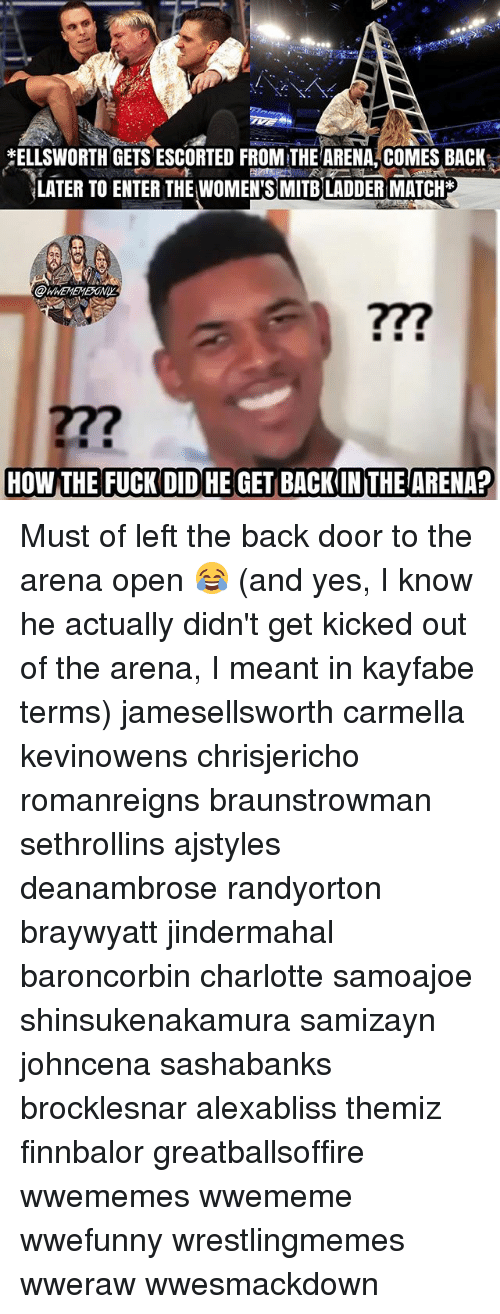 ladders: ELLSWORTH GETS ESCORTED FROM THEARENA, COMES BACK,  LATER TO ENTER THE WOMEN'S MITB LADDER MATCH*  WHEMEMESONY  277 Must of left the back door to the arena open 😂 (and yes, I know he actually didn't get kicked out of the arena, I meant in kayfabe terms) jamesellsworth carmella kevinowens chrisjericho romanreigns braunstrowman sethrollins ajstyles deanambrose randyorton braywyatt jindermahal baroncorbin charlotte samoajoe shinsukenakamura samizayn johncena sashabanks brocklesnar alexabliss themiz finnbalor greatballsoffire wwememes wwememe wwefunny wrestlingmemes wweraw wwesmackdown