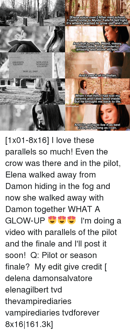 Memes, 🤖, and Epic: ELM  MIRANDA  GRAYSON  SOMMERS  GILBERT  GILBERT  MAY 23, 2009  LOVING PARENTS  [Elena voice-over 1 After med school.  I came home to Mystic Falls.  right.  It's where Owanted to grow old and I did.  And  that Smy life. Weird, messy,  complicated sad wonderful  amazing and above all epic  And Iowe it all to Stefan.  When I met him, I hadilost my  parents and was dead inside.  But he brought me back to life.  And Rm going to live it as best  I can for as long as I can. [1x01-8x16] I love these parallels so much! Even the crow was there and in the pilot, Elena walked away from Damon hiding in the fog and now she walked away with Damon together WHAT A GLOW-UP 😍😍😍 ⠀ I'm doing a video with parallels of the pilot and the finale and I'll post it soon! ⠀ Q: Pilot or season finale? ⠀ My edit give credit [ delena damonsalvatore elenagilbert tvd thevampirediaries vampirediaries tvdforever 8x16|161.3k]