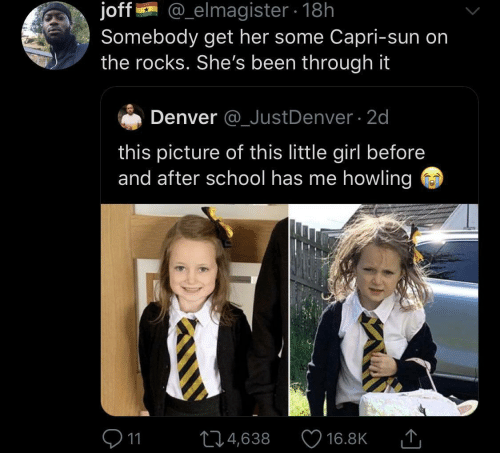 howling: @_elmagister 18h  joff  Somebody get her some Capri-sun on  the rocks. She's been through it  Denver @_JustDenver 2d  this picture of this little girl before  and after school has me howling  11  L4,638  16.8K