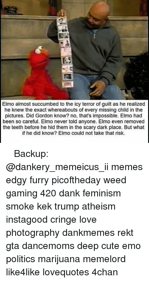 4chan, Dank, and Elmo: Elmo almost succumbed to the icy terror of guilt as he realized  he knew the exact whereabouts of every missing child in the  pictures. Did Gordon know? no, that's impossible. Elmo had  been so careful. Elmo never told anyone. Elmo even removed  the teeth before he hid them in the scary dark place. But what  if he did know? Elmo could not take that risk. ♚ ♚ ♚ Backup: @dankery_memeicus_ii memes edgy furry picoftheday weed gaming 420 dank feminism smoke kek trump atheism instagood cringe love photography dankmemes rekt gta dancemoms deep cute emo politics marijuana memelord like4like lovequotes 4chan