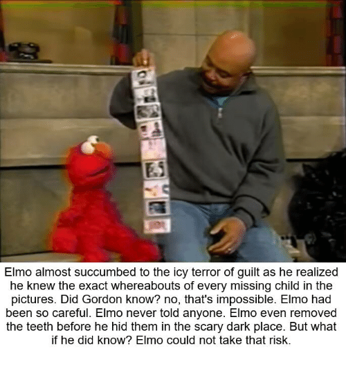 Elmo, Pictures, and Never: Elmo almost succumbed to the icy terror of guilt as he realized  he knew the exact whereabouts of every missing child in the  pictures. Did Gordon know? no, that's impossible. Elmo had  been so careful. Elmo never told anyone. Elmo even removed  the teeth before he hid them in the scary dark place. But what  if he did know? Elmo could not take that risk.