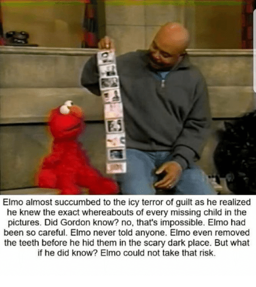Elmo, Memes, and Pictures: Elmo almost succumbed to the icy terror of guilt as he realized  he knew the exact whereabouts of every missing child in the  pictures. Did Gordon know? no, that's impossible. Elmo had  been so careful. Elmo never told anyone. Elmo even removed  the teeth before he hid them in the scary dark place. But what  if he did know? Elmo could not take that risk.