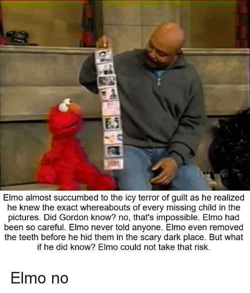 Dank, Elmo, and Pictures: Elmo almost succumbed to the icy terror of guilt as he realized  he knew the exact whereabouts of every missing child in the  pictures. Did Gordon know? no, that's impossible. Elmo had  been so careful. Elmo never told anyone. Elmo even removed  the teeth before he hid them in the scary dark place. But what  if he did know? Elmo could not take that risk. Elmo no