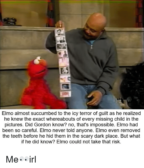 Elmo, Pictures, and Impossibility: Elmo almost succumbed to the icy terror of guilt as he realized  he knew the exact whereabouts of every missing child in the  pictures. Did Gordon know? no, that's impossible. Elmo had  been so careful. Elmo never told anyone. Elmo even removed  the teeth before he hid them in the scary dark place. But what  if he did know? Elmo could not take that risk. Me👀irl