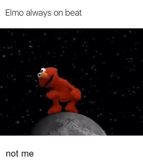Beats and Girl Memes: Elmo always on beat not me