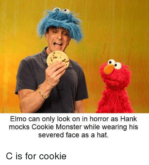 cookie monster: Elmo can only look on in horror as Hank  mocks Cookie Monster while wearing his  severed face as a hat. C is for cookie