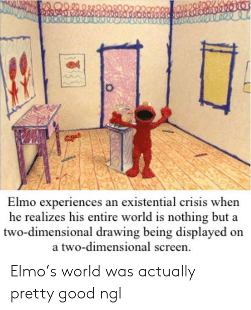 Elmo: Elmo experiences an existential crisis when  he realizes his entire world is nothing but a  two-dimensional drawing being displayed on  a two-dimensional screen Elmo's world was actually pretty good ngl