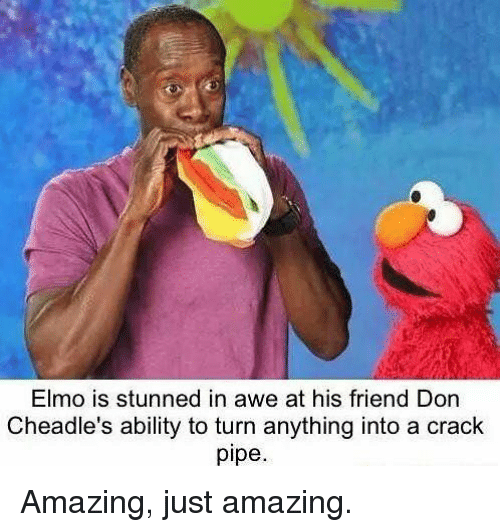 aweful: Elmo is stunned in awe at his friend Don  Cheadle's ability to turn anything into a crack  pipe Amazing, just amazing.