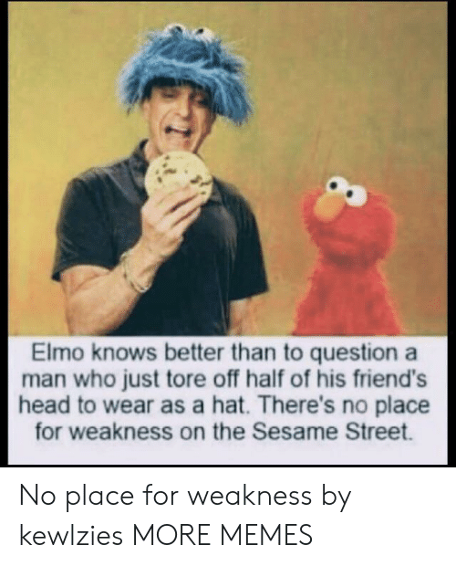 Elmo: Elmo knows better than to question a  man who just tore off half of his friend's  head to wear as a hat. There's no place  for weakness on the Sesame Street. No place for weakness by kewlzies MORE MEMES