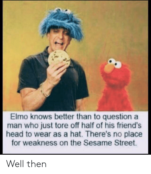 Elmo: Elmo knows better than to question a  man who just tore off half of his friend's  head to wear as a hat. There's no place  for weakness on the Sesame Street. Well then