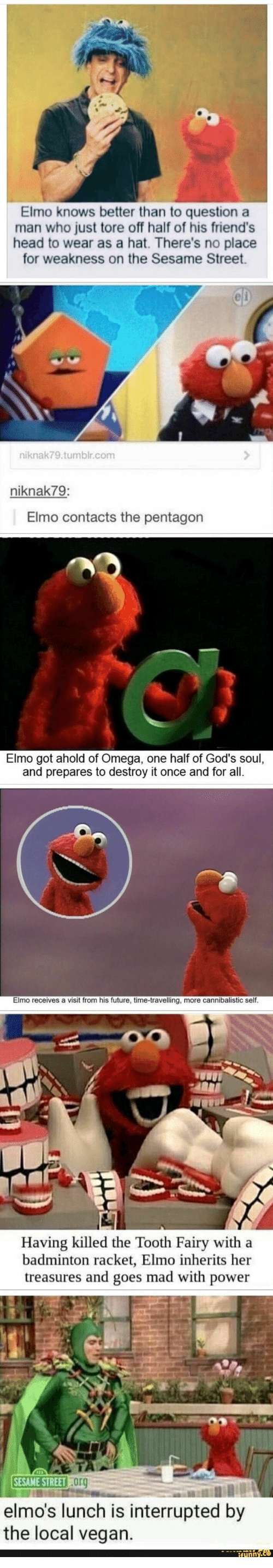 Elmo: Elmo knows better than to question a  man who just tore off half of his friend's  head to wear as a hat. There's no place  for weakness on the Sesame Street  CD  niknak79.tumblr.com  niknak79:  Elmo contacts the pentagon  Elmo got ahold of Omega, one half of God's soul,  and prepares to destroy it once and for all.  Elmo receives a visit from his future, time-travelling, more cannibalistic self.  Having killed the Tooth Fairy with a  badminton racket, Elmo inherits her  treasures and goes mad with power  SESAME STREET Org  elmo's lunch is interrupted by  the local vegan.  ifynny.co