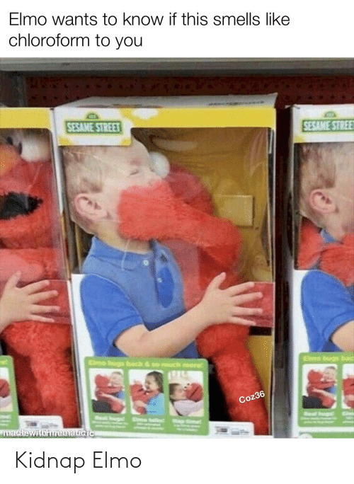 eme: Elmo wants to know if this smells like  chloroform to you  SESAME STREE  SESAME STREET  Elmo bugs bad  Elmo hugs back & so much more  Coz36  Eime  Real hun  Seal hurg  Eme talint ap  made withmematicic Kidnap Elmo
