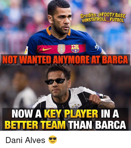 player: elNSTATROLL FUTBOL  NOT WANTED ANYMORE AT BARCA  NOW A KEY PLAYER  IN A  BETTER TEAM  THAN BARCA Dani Alves 😎
