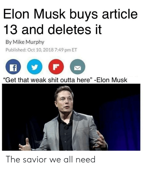 "murphy: Elon Musk buys article  13 and deletes it  By Mike Murphy  Published: Oct 10, 2018 7:49 pm ET  ""Get that weak shit outta here"" -Elon Musk The savior we all need"