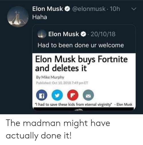 Elonmusk: Elon Musk@elonmusk 10h  Haha  Elon Musk 20/10/18  Had to been done ur welcome  Elon Musk buys Fortnite  and deletes it  By Mike Murphy  Published: Oct 10,2018 7:49 pm ET  f  I had to save these kids from eternal virginity The madman might have actually done it!