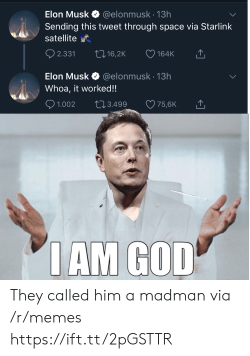 satellite: Elon Musk  @elonmusk.13h  Sending this tweet through space via Starlink  satellite  t 16,2K  2.331  164K  @elonmusk 13h  Elon Musk  Whoa, it worked!!  2.3.499  1.002  75,6K  IAM GOD They called him a madman via /r/memes https://ift.tt/2pGSTTR