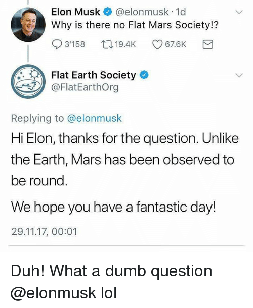 Dumb, Funny, and Lol: Elon Musk@elonmusk 1d  Why is there no Flat Mars Society!?  3'158口19.4K 67.6K  Flat Earth Society  @FlatEarthOrg  Replying to @elonmusk  Hi Elon, thanks for the question. Unlike  the Earth, Mars has been observed to  be round.  We hope you have a fantastic day!  29.11.17, 00:01 Duh! What a dumb question @elonmusk lol