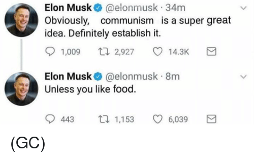 Definitely, Food, and Memes: Elon Musk @elonmusk 34m  Obviously, communism is a super great  idea. Definitely establish it.  1,009  2,927  14.3K  Elon Musk @elonmusk 8m  Unless you like food.  9443ロ1,153 6,039 (GC)