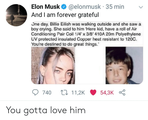 copper: Elon Musk @elonmusk 35 min  And I am forever grateful  US  One day, Billie Eilish was walking outside and she sawa  boy crying. She said to him Here kid, have a roll of Air  Conditioning Pair Coil 14x 3/8' 410A 20m Polyethylene  UV protected insulated Copper heat resistant to 120C.  You're destined to do great things.  740 t11,2K54,3K You gotta love him