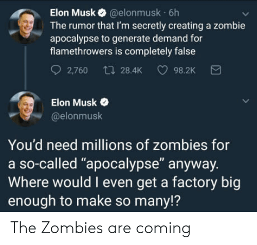 "zombie apocalypse: Elon Musk @elonmusk 6h  The rumor that I'm secretly creating a zombie  apocalypse to generate demand for  flamethrowers is completely false  2,760 t 28.4K 98.2K  Elon Musk  @elonmusk  You'd need millions of zombies for  a so-called ""apocalypse"" anyway.  Where would I even get a factory big  enough to make so many!? The Zombies are coming"