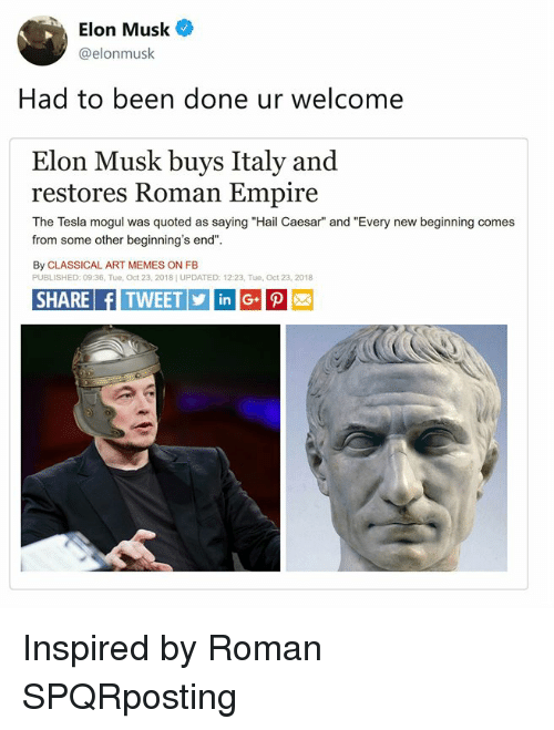 "quoted: Elon Musk  @elonmusk  Had to been done ur welcome  Elon Musk buys Italy and  restores Roman Empire  The Tesla mogul was quoted as saying ""Hail Caesar"" and ""Every new beginning comes  from some other beginning's end""  By CLASSICAL ART MEMES ON FB  PUBLISHED: 09:36, Tue, Oct 23, 2018] UPDATED: 12:23, Tue, Oct 23, 2018  SHARE fITWEETinG Inspired by Roman SPQRposting"