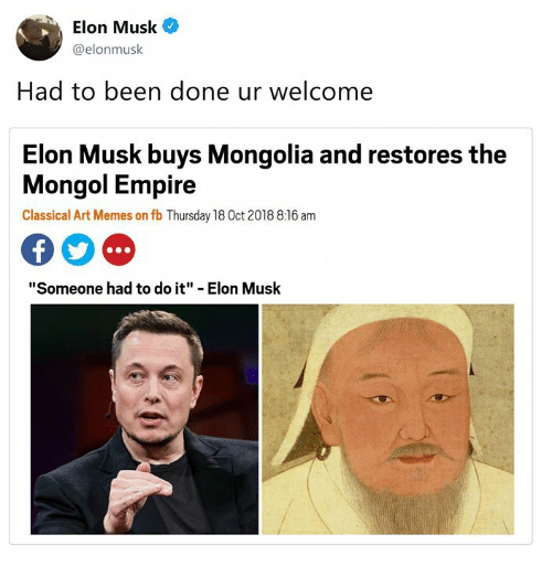 "Mongolia: Elon Musk  @elonmusk  Had to been done ur welcome  Elon Musk buys Mongolia and restores the  Mongol Empire  Classical Art Memes on fb Thursday 18 0ct 2018 8:16 am  ""Someone had to do it"" - Elon Musk"