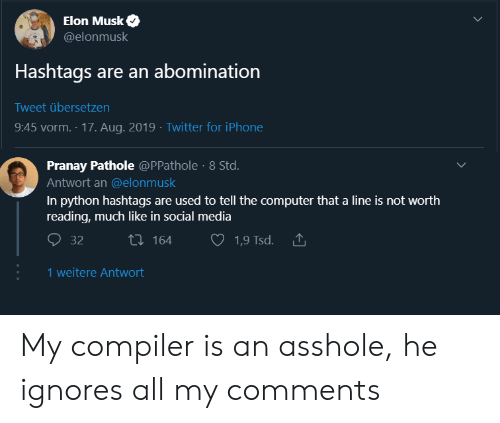 compiler: Elon Musk  @elonmusk  Hashtags are an abomination  Tweet übersetzen  9:45 vorm. 17. Aug. 2019 Twitter for iPhone  Pranay Pathole @PPathole 8 Std.  Antwort an @elonmusk  In python hashtags are used to tell the computer that a line is not worth  reading, much like in social media  ti164  32  1,9 Tsd.  1 weitere Antwort My compiler is an asshole, he ignores all my comments