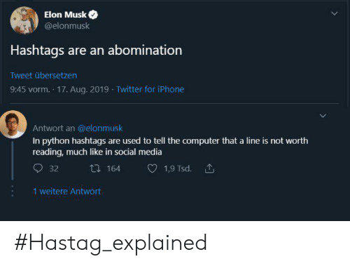 Elonmusk: Elon Musk  @elonmusk  Hashtags are an abomination  Tweet übersetzen  9:45 vorm. 17. Aug. 2019 Twitter for iPhone  Antwort an @elonmusk  In python hashtags are used to tell the computer that a line is not worth  reading, much like in social media  164  1,9 Tsd.  32  1 weitere Antwort #Hastag_explained