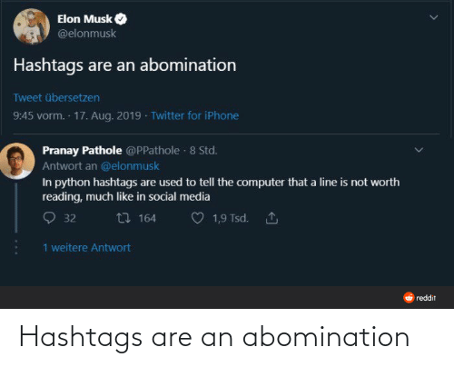 Computer: Elon Musk  @elonmusk  Hashtags are an abomination  Tweet übersetzen  9:45 vorm. 17. Aug. 2019 · Twitter for iPhone  Pranay Pathole @PPathole · 8 Std.  Antwort an @elonmusk  In python hashtags are used to tell the computer that a line is not worth  reading, much like in social media  27 164  1,9 Tsd. 1  32  1 weitere Antwort  O reddit Hashtags are an abomination